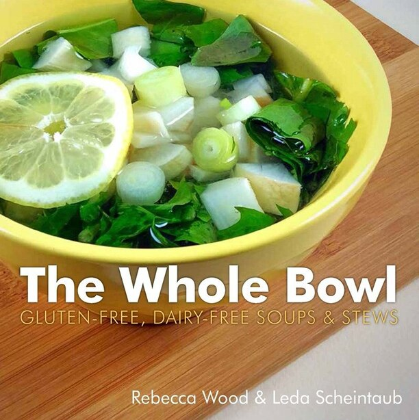 The Whole Bowl: Gluten Free Diary Free Soups And Stews by Rebecca Wood