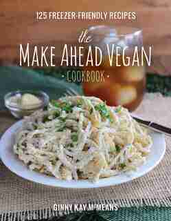 The Make Ahead Vegan Cookbook: 125 Freezer-friendly Recipes by Ginny Kay Mcmeans