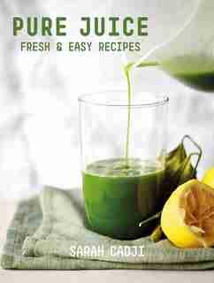 Pure Juice: Fresh & Easy Recipes by Sarah Cadji