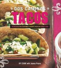 Dos Caminos Tacos: 100 Recipes For Everyone' Favorite Mexican Street Food
