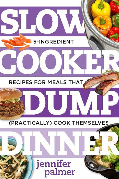 Slow Cooker Dump Dinners: 5-ingredient Recipes For Meals That (practically) Cook Themselves by Jennifer Palmer