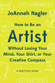 How To Be An Artist Without Losing Your Mind, Your Shirt, Or Your Creative Compassion by Joanneh Nagler