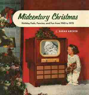 Midcentury Mistletoe: Holiday Fads, Fancies, and Fun from 1945 to 1970 by Sarah Archer