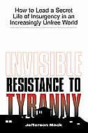 Invisible Resistance To Tyranny: How To Lead A Secret Life Of Insurgency In An Increasingly Unfree…