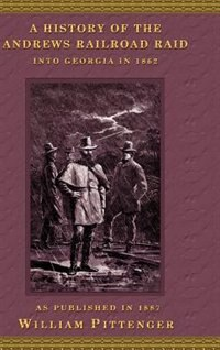 A History Of The Andrews Railroad Raid Into Georgia In 1862 by William Pittenger