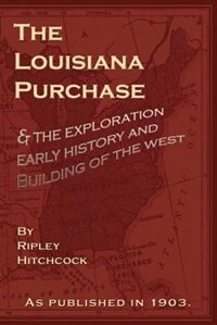 The Louisiana Purchase: And The Exploration Early History And Building Of The West by Ripley Hitchcock