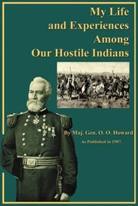 My Life And Experiences Among Our Hostile Indians: A Record Of Personal Observations, Adventures, And Campaigns Among The Indians Of The Great West by O. O. Howard