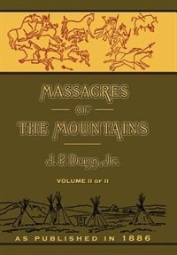Massacres Of The Mountains: A History Of The Indian Wars Of The Far West Volume Ii by J. P. Dunn