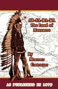 Ab-sa-ra-ka Land Of Massacre: Being The Experience Of An Officer's Wife On The Plains With An Outline Of Indian Operations And Conferences From 1865 by Margaret Irvin Carrington