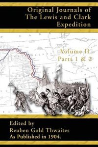 Original Journals of the Lewis and Clark Expedition: 1804-1806; Part 1 & 2 of Volume 2 by Reuben Gold Thwaites