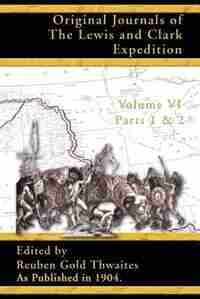 Original Journals Of The Lewis And Clark Expedition: 1804-1806; Part 1 & 2 Of Volume 6 by Reuben Gold Thwaites