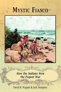 Mystic Fiasco How The Indians Won The Pequot War by David R. Wagner