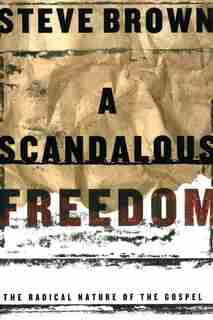 A Scandalous Freedom: The Radical Nature Of The Gospel by Steve Brown