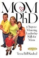 Mom Ph.D.: A Simple 6 Step Course on Leadership Skills for Moms by Teresa Bell Kindred