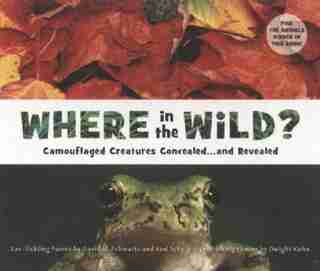 Where In The Wild?: Camouflaged Creatures Concealed... And Revealed by David M. Schwartz