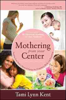 Mothering from Your Center: Tapping Your Body's Natural Energy for Pregnancy, Birth, and Parenting by Tami Lynn Kent