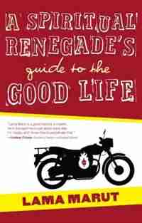 A Spiritual Renegade's Guide to the Good Life by Lama Marut
