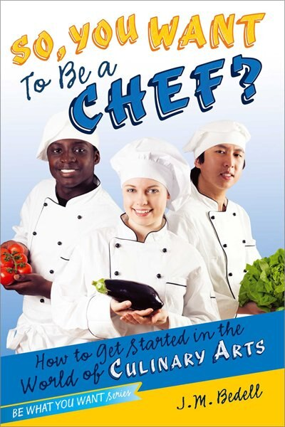 So, You Want to Be a Chef?: How to Get Started in the World of Culinary Arts by J. M. Bedell