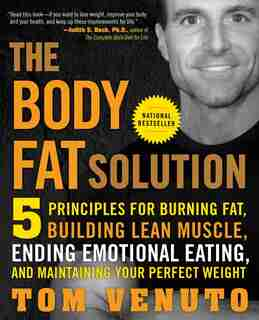 The Body Fat Solution: Five Principles For Burning Fat, Building Lean Muscle, Ending Emotional Eating, And Maintaining You by Tom Venuto