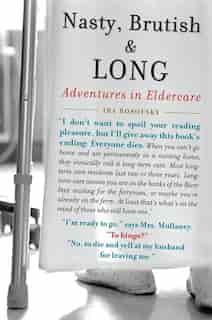 Nasty, Brutish, And Long: Adventures In Eldercare by Ira Rosofsky