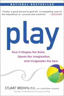 Play: How It Shapes The Brain, Opens The Imagination, And Invigorates The Soul by Stuart Brown