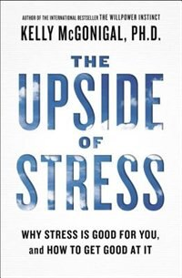 Book The Upside Of Stress: Why Stress Is Good For You, And How To Get Good At It by Kelly Mcgonigal