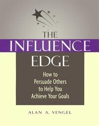 Influence Edge: How to Persuade Others to Help You Achieve Your Goals