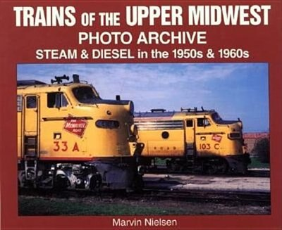 Trains of the Upper Midwest Photo Archive: Steam and Diesel in the 1950s and 1960s by Marvin Nielsen