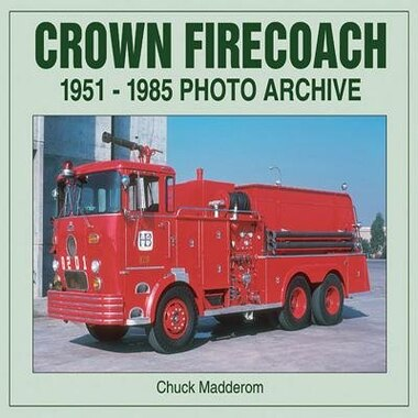 Crown Firecoach: 1951-1985 Photo Archive by Chuck Madderom
