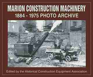 Marion Construction Machinery: 1884-1975 Photo Archive by .. Historical Construction Equipment Assocation