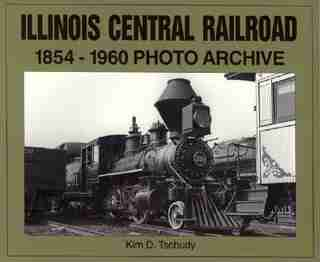 Illinois Central Railroad, 1875-1970: Photo Archive by Kim D Tschudy