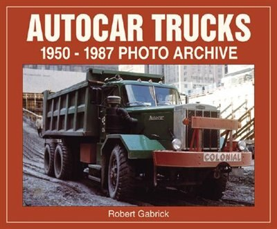 Autocar Trucks: 1950-1987 Photo Archive by Robert Gabrick