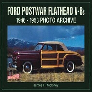 Ford Postwar Flathead V-8s: 1946-1953 Photo Archive by James Moloney