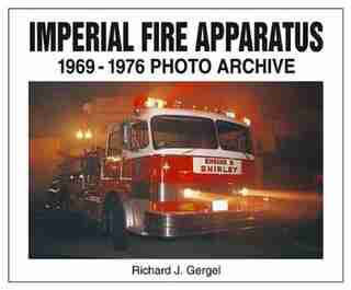 Imperial Fire Apparatus: 1969-1976 Photo Archive by Richard Gergel