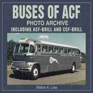 Buses of ACF Photo Archive: Including ACF-Brill and CCF-Brill by William Luke