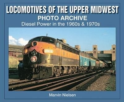 Locomotives of the Upper Midwest Photo Archive: Diesel Power in the 1960s & 1970s by Marvin Nielsen