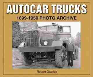 Autocar Trucks 1899-1950 Photo Archive by Robert Gabrick