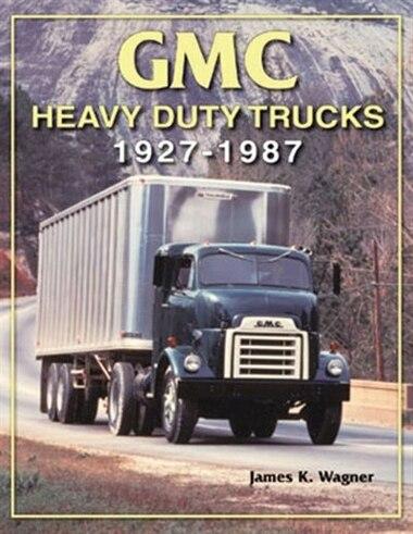 GMC Heavy-Duty Trucks 1927-1987 by James K. Wagner