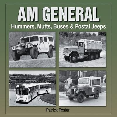 AM General: Hummers, Mutts, Buses &  Postal Jeeps by Patrick R. Foster