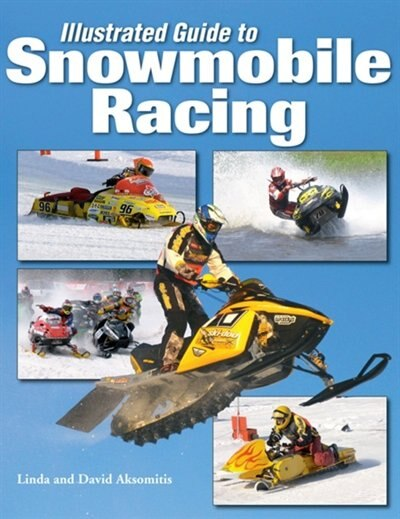 Illustrated Guide To Snowmobile Racing by Linda And David Aksomitis