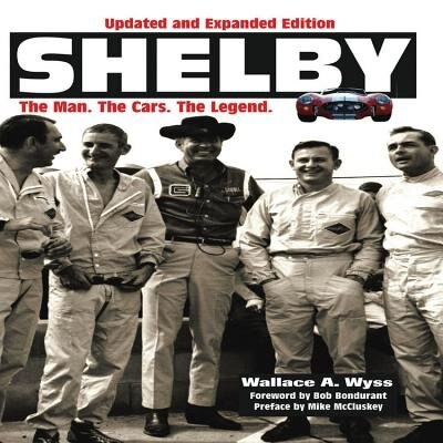 Shelby: The Man, The Cars, The Legend: Updated And Expanded Edition by Wallace Wyss