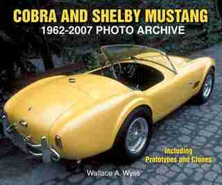 Cobra and Shelby Mustang 1962-2007 Photo Archive: Including Prototypes and Clones by Wallace Wyss