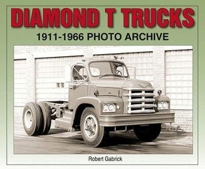 Diamond T Trucks 1911-1966 Photo Archive by Robert Gabrick