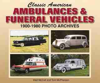 Classic American Ambulances & Funeral Vehicles: 1900-1980 Photo Archives by Walt Mccall