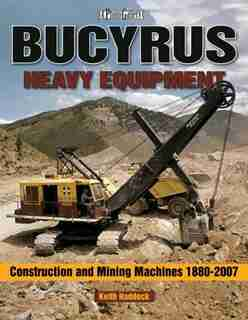 Bucyrus Heavy Equipment: Construction and Mining Machines 1880-2007 by Keith Haddock