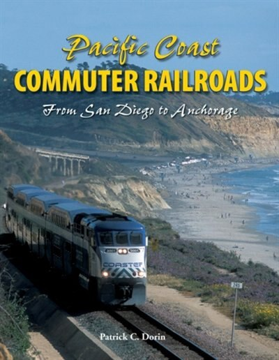 Pacific Coast Commuter Railroads: From San Diego to Anchorage by Patrick Dorin