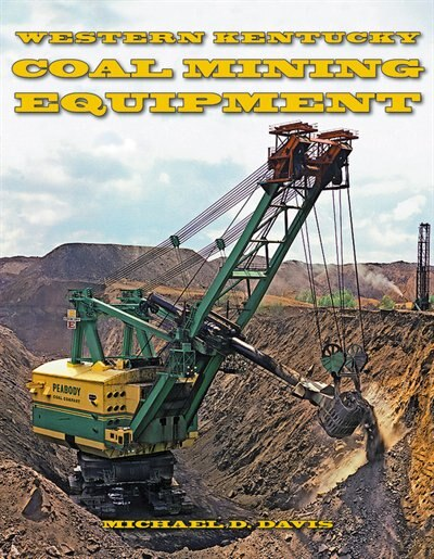 Coal Mining Equipment at Work: Featuring the World Famous Mines and Mining Companies of Western Kentucky by Michael Davis