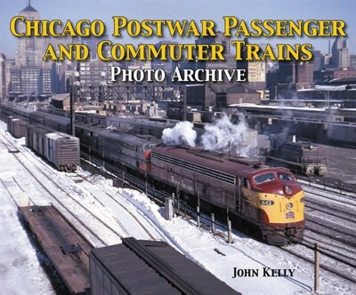 Chicago Postwar Passenger and Commuter Trains by John Kelly