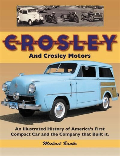 Crosley And Crosley Motors: An Illustrated History Of America's First Compact Car And The Company That Built It by Michael Banks