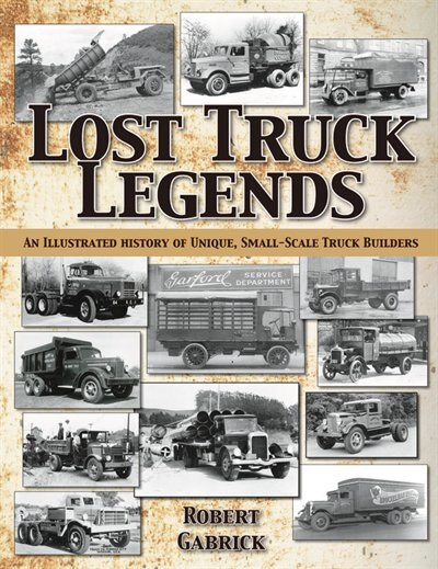 Lost Truck Legends: An Illustrated History Of Unique, Small-scale Truck Builders by Robert Gabrick